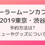 セーラームーンカフェ2019東京|予約方法は?メニューやグッズについても!