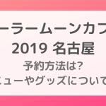 セーラームーンカフェ2019名古屋|予約方法は?メニューやグッズについても!