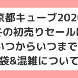 京都キューブ2020冬の初売りセールはいつからいつまで?福袋&混雑についても
