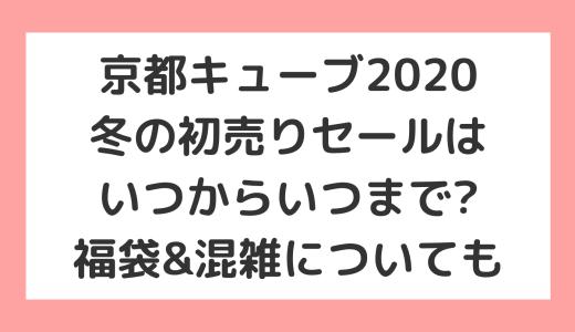 京都キューブ2021冬の初売りセールはいつからいつまで?福袋&混雑についても