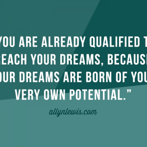You are already qualified to reach your Dreams, because your dreams are born of your very own potential.