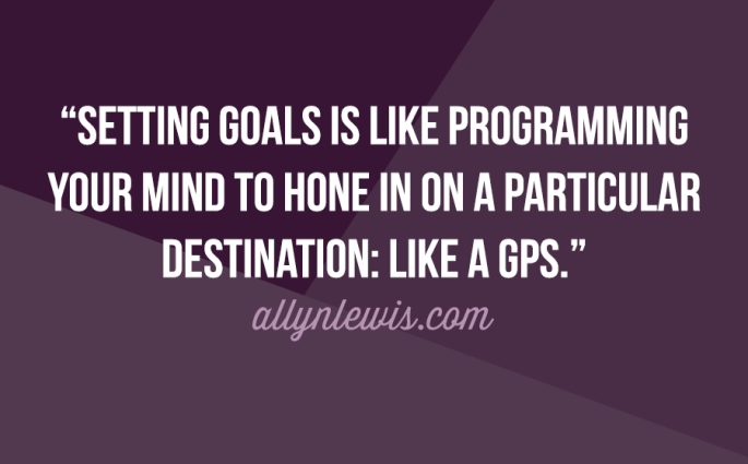 Setting goals is like programming your mind to hone in on a particular destination: like a GPS.