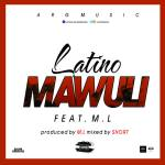 Listen: Latino ft. ML – Mawuli (Prod By BjayBeatz & Mixed & Mastered By Short)