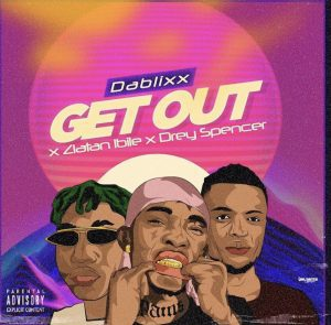 MUSIC: DABLIXX Ft. Zlatan Ibile & Drey Spencer – Get Out