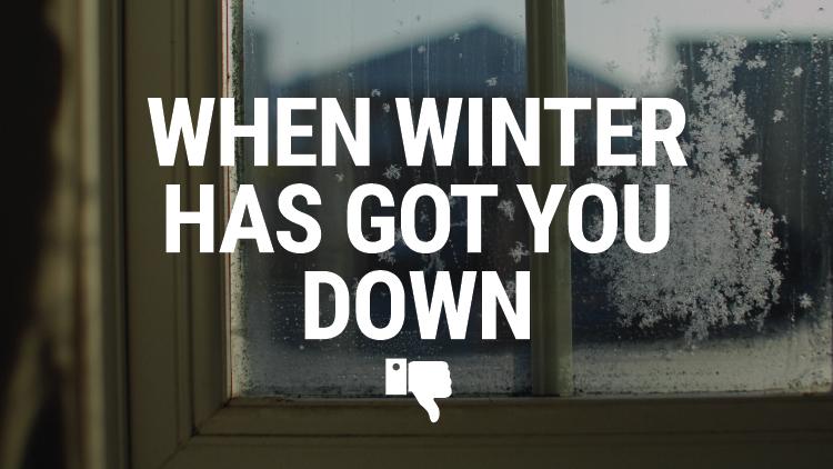 When Winter Has Got you Down