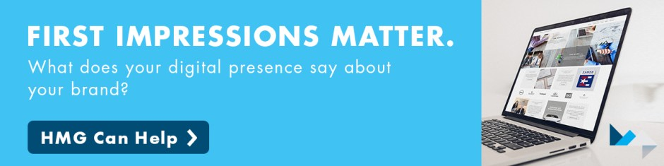 First impressions matter. What does your digital presence say about your brand? HMG can help.