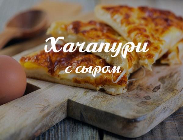 Рецепт хачапури с сыром: готовим любимое блюдо грузинской кухни