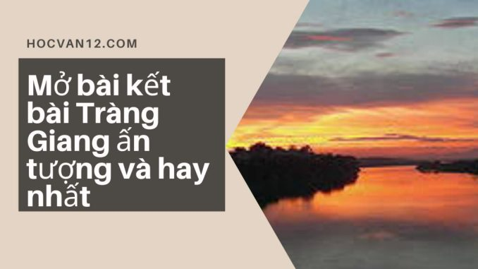 Mở bài kết bài Tràng Giang ấn tượng và hay nhất