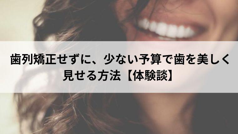 歯列矯正せずに、少ない予算で歯を美しく見せる方法【体験談】