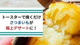 【焼き芋】 トースターで焼くだけでさつまいもが極上デザートに!