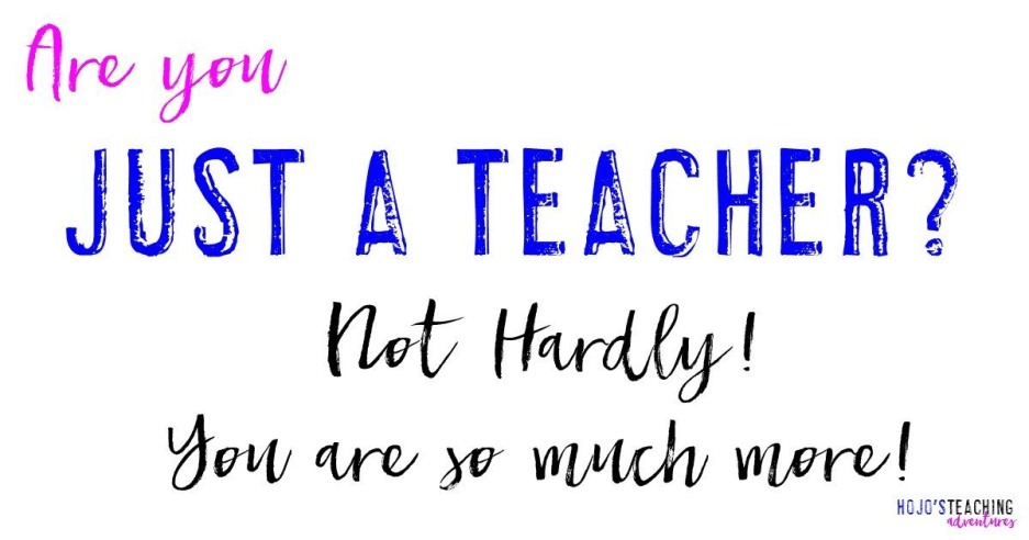 Just a Teacher? Not Hardly! You Are SO Much More!