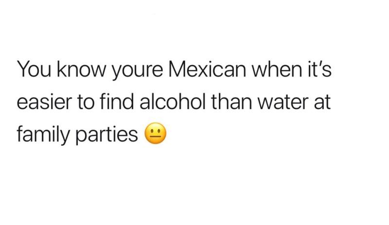 You know youre Mexican when it's easier to find alcohol than water