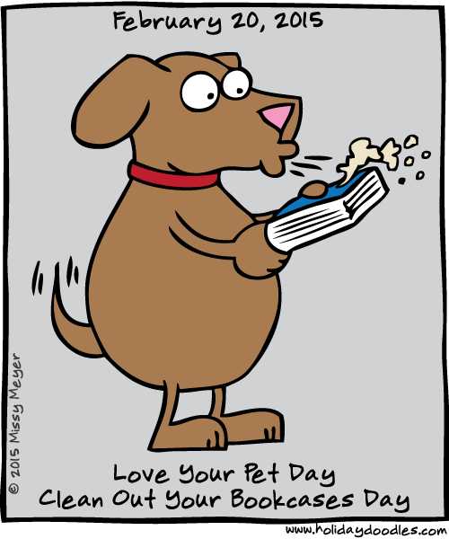 February 20, 2015: Love Your Pet Day; Clean Out Your Bookcases Day