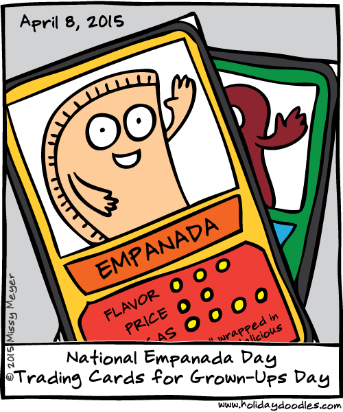 April 8, 2015: National Empanada Day; Trading Cards for Grown-Ups DayApril 8, 2015: National Empanada Day; Trading Cards for Grown-Ups Day