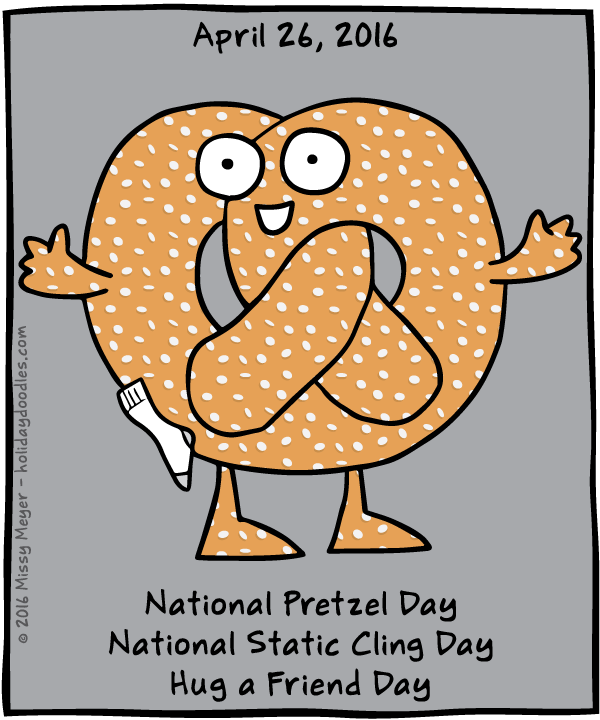 April 26, 2016: National Pretzel Day; National Static Cling Day; Hug a Friend Day