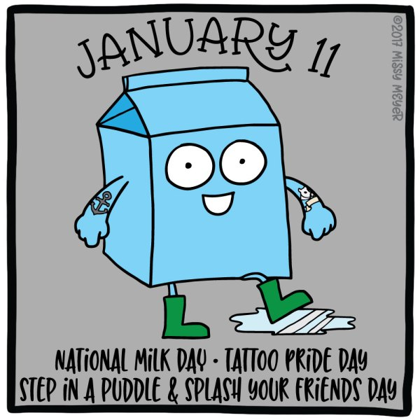 January 11 (every year): National Milk Day; Tattoo Pride Day; Step in a Puddle and Splash Your Friends Day