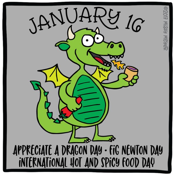January 16 (every year): Appreciate a Dragon Day; Fig Newton Day; International Hot and Spicy Food Day