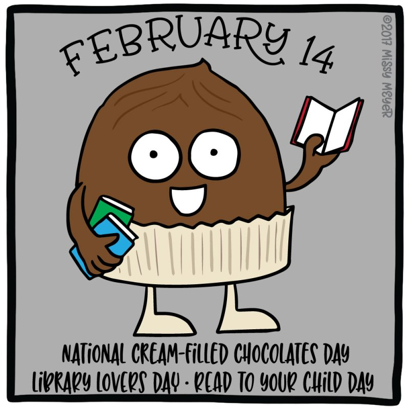 February 14 (every year): National Cream-Filled Chocolates Day; Library Lovers Day; Read to Your Child Day