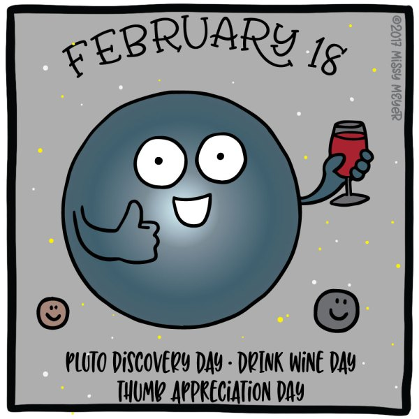 February 18 (every year): Pluto Discovered Day; Drink Wine Day; Thumb Appreciation Day