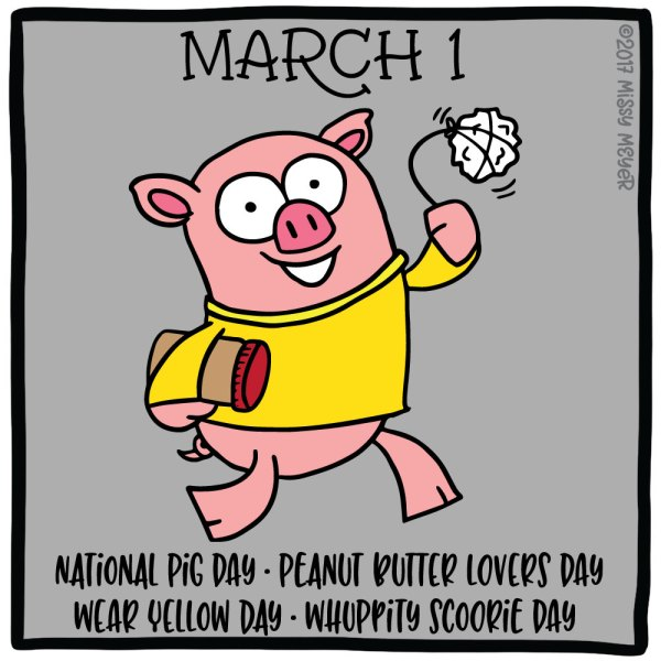 March 1 (every year): National Pig Day; Peanut Butter Lovers Day; Wear Yellow Day; Whuppity Scoorite Day