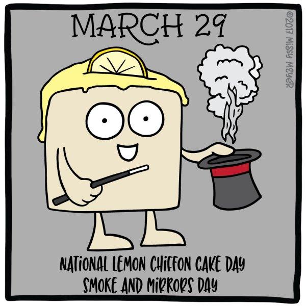 March 29 (every year): National Lemon Chiffon Cake Day; Smoke and Mirrors Day