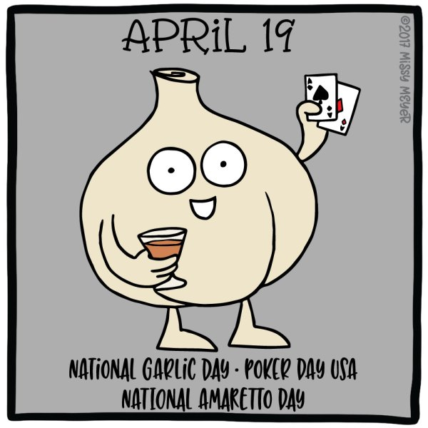 April 19 (every year): National Garlic Day; Poker Day USA; National Amaretto Day