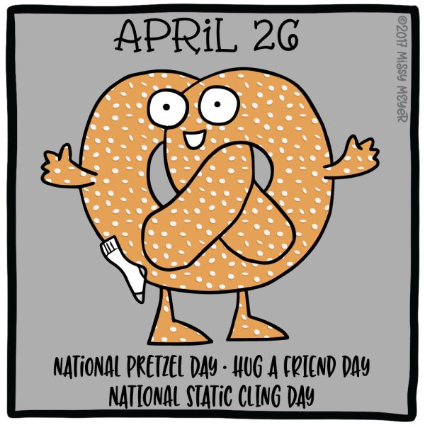 April 26 (every year): National Pretzel Day; Hug a Friend Day; National Static Cling Day