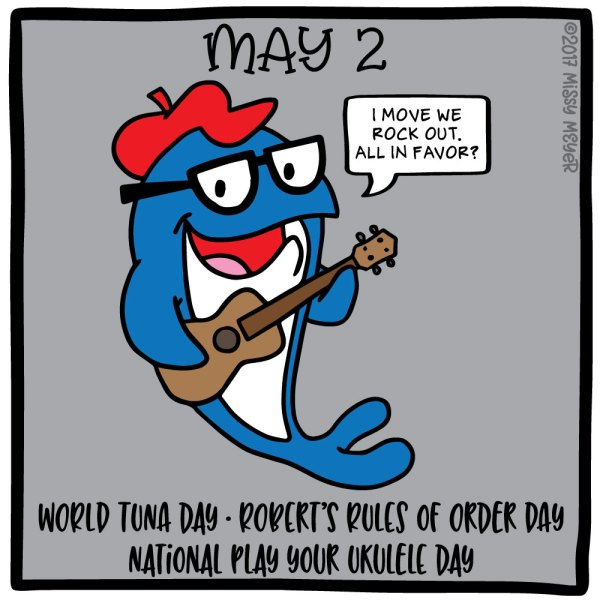 May 2 (every year): World Tuna Day; Robert's Rules of Order Day; National Play Your Ukulele Day