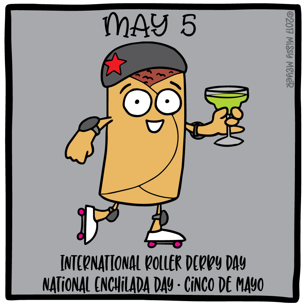 May 5 (every year): International Roller Derby Day; National Enchilada Day; Cinco de Mayo