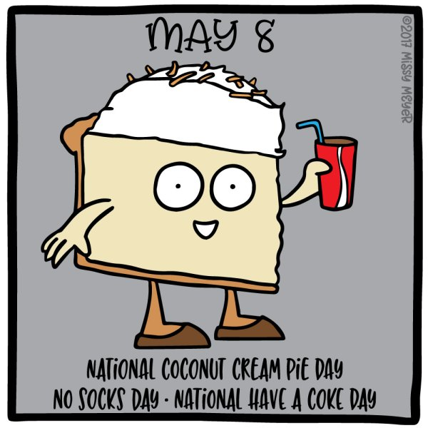 May 8 (every year): National Coconut Cream Pie Day; No Socks Day; National Have a Coke Day