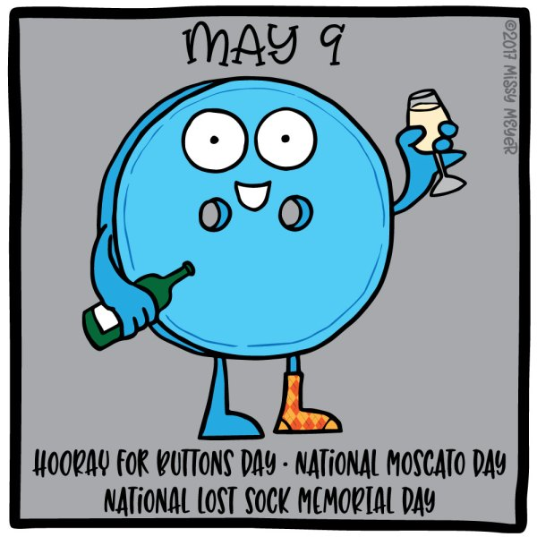May 9 (every year): Hooray for Buttons Day; National Moscato Day; National Lost Sock Memorial Day
