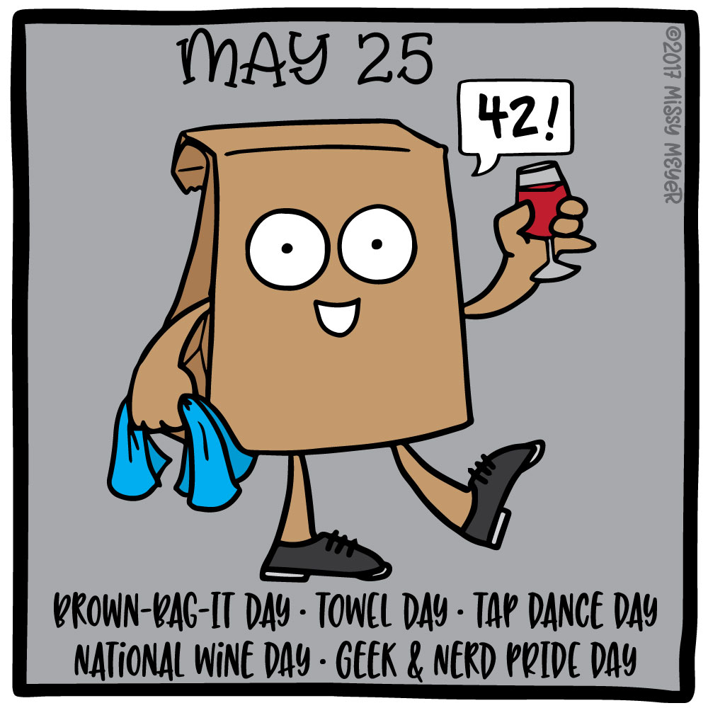 May 25 (every year): Brown-Bag-It Day; Towel Day; Tap Dance Day; National Wine Day; Geek & Nerd Pride Day