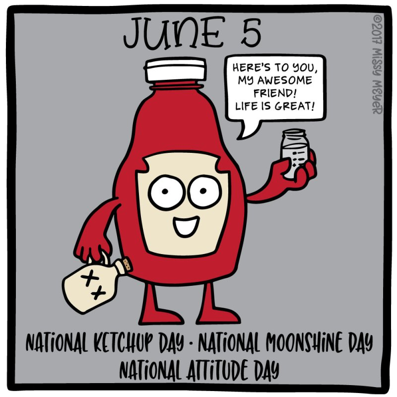 June 5 (every year): National Ketchup Day; National Moonshine Day; National Attitude Day