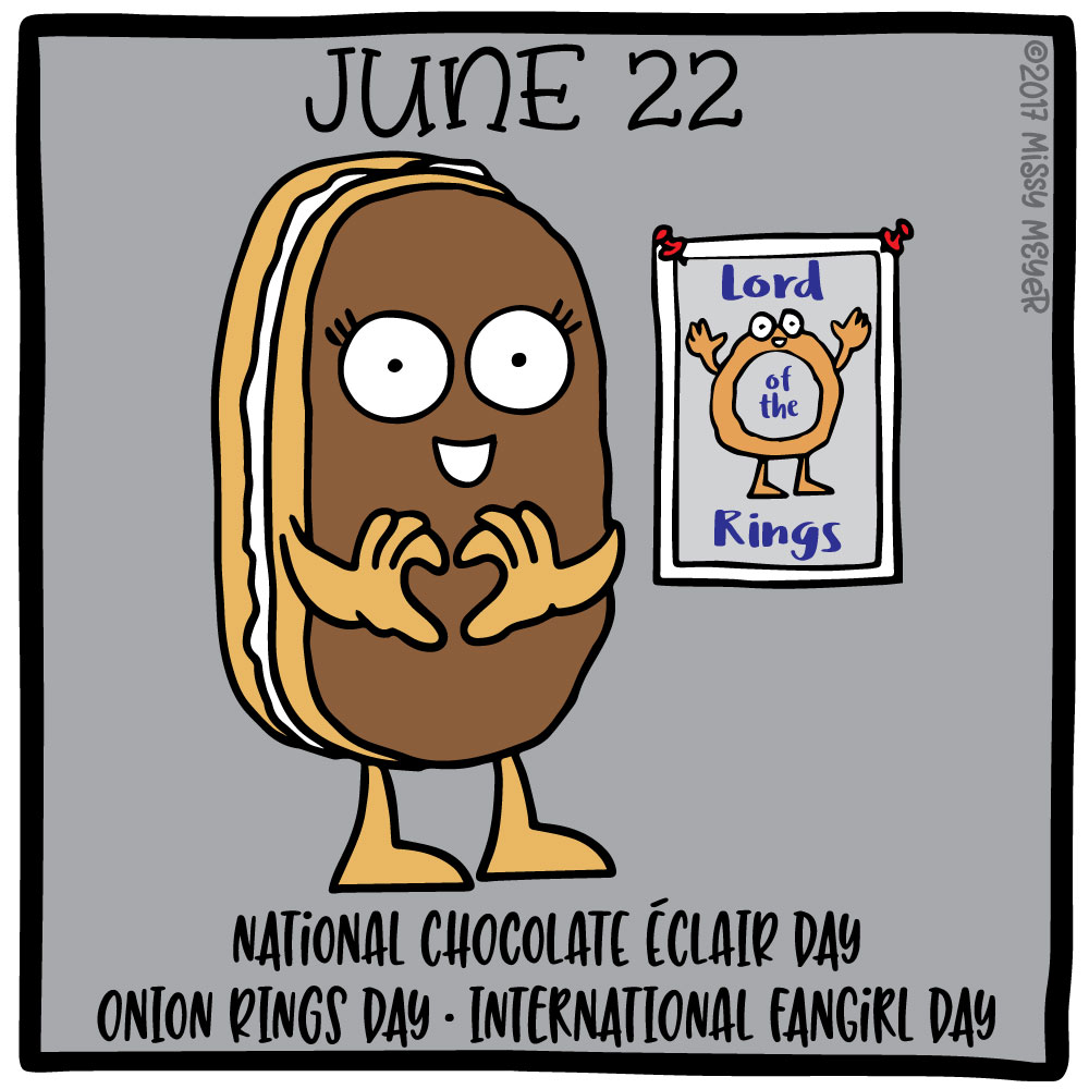 June 22 (every year): National Chocolate Éclair Day; Onion Rings Day; International Fangirl Day