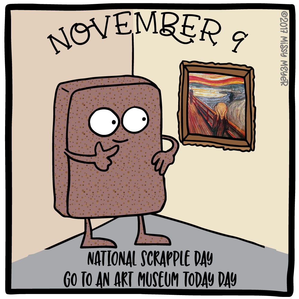 November 9 (every year): National Scrapple Day; Go to an Art Museum Today Day