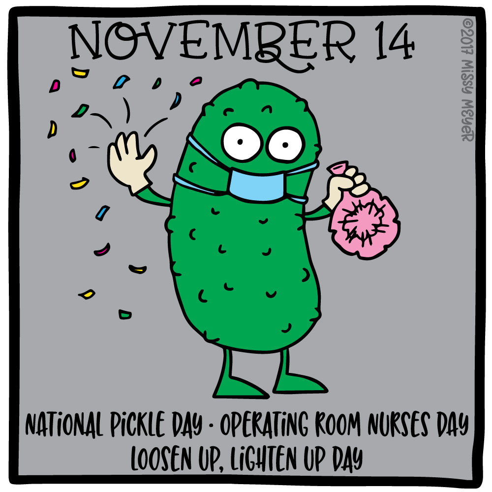 November 14 (every year): National Pickle Day; Operating Room Nurses Day; Loosen Up, Lighten Up Day