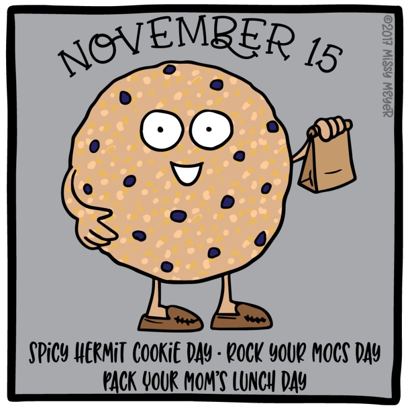 November 15 (every year): Spicy Hermit Cookie Day; Rock your Mocs Day; Pack Your Mom's Lunch Day