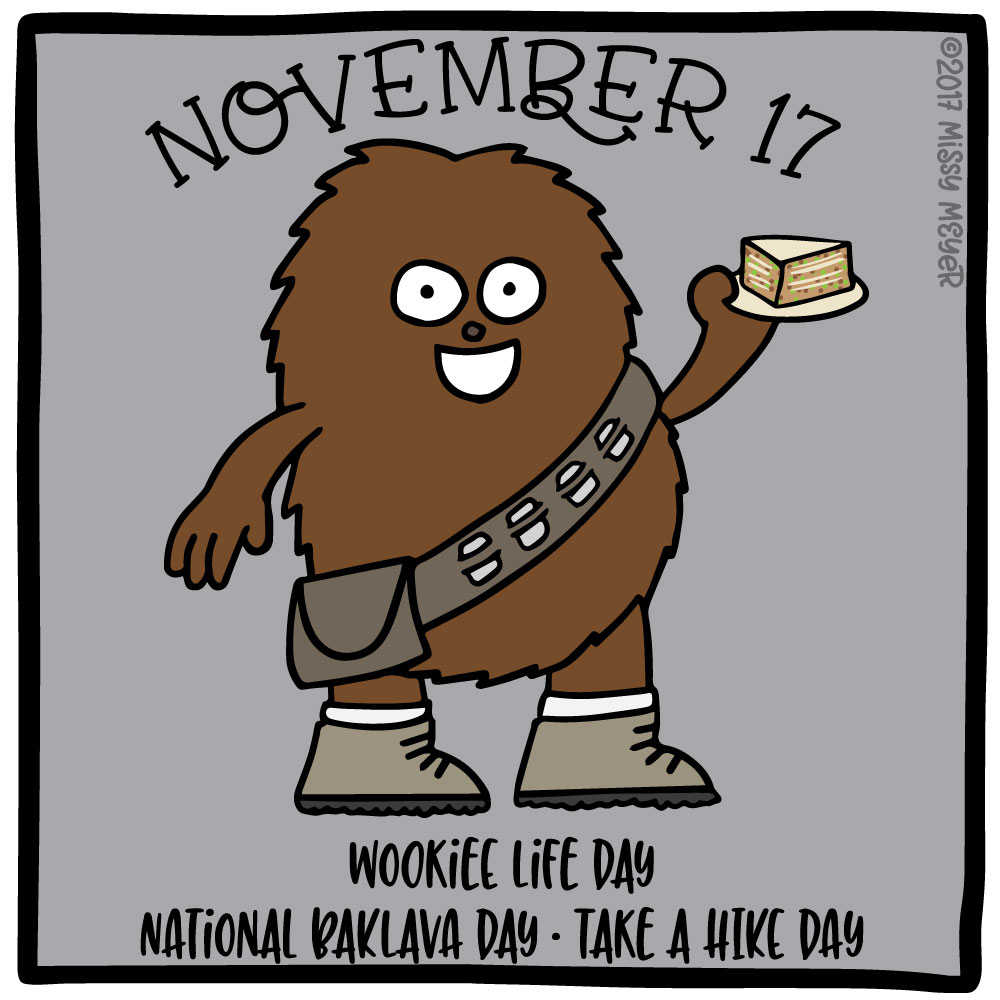 November 17 (every year): Wookiee Life Day; National Baklava Day; Take a Hike Day