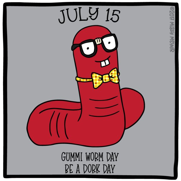 July 15 (every year): Gummi Worm Day; Be a Dork Day