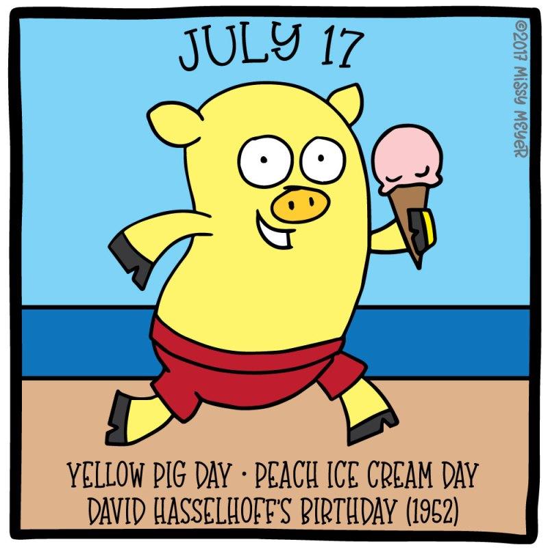 July 17 (every year): Yellow Pig Day; Peach Ice Cream Day; David Hasselhoff's Birthday