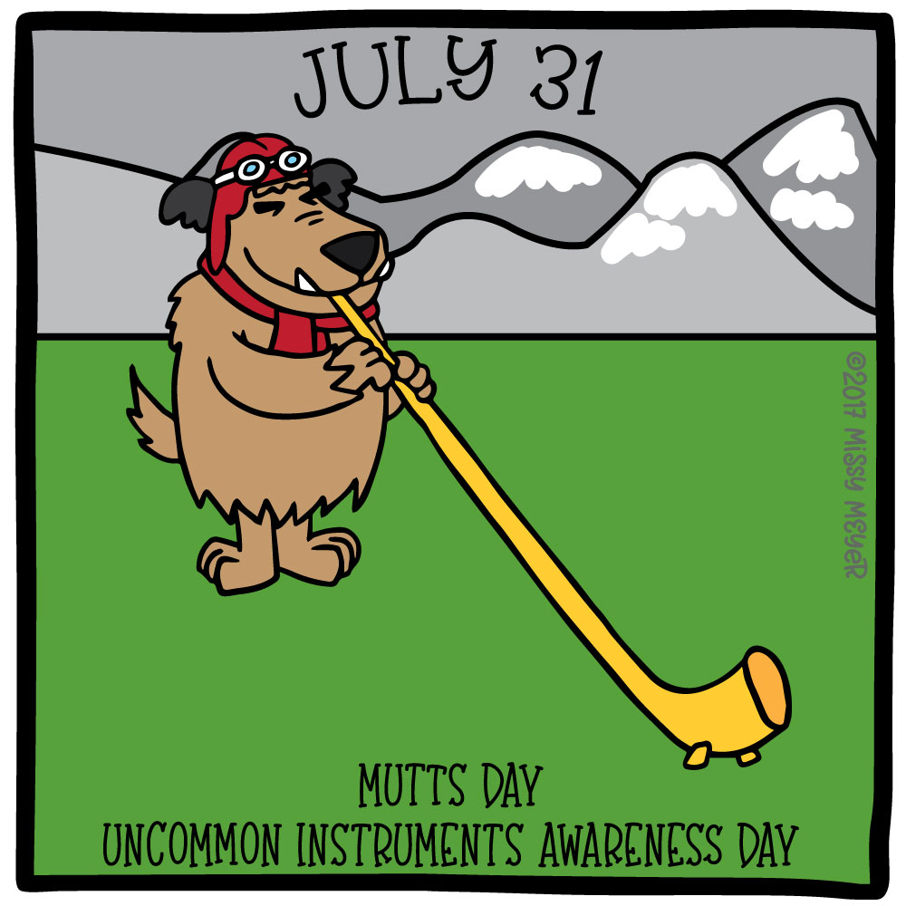 July 31 (every year): Mutts Day; Uncommon Instruments Awareness Day