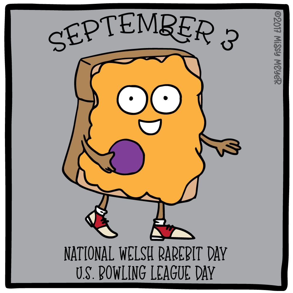 September 3 (every year): National Welsh Rarebit Day; U.S. Bowling League Day