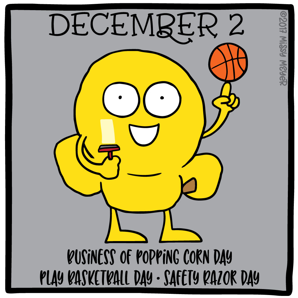 December 2 (every year): Business of Popping Corn Day; Play Basketball Day; Safety Razor Day