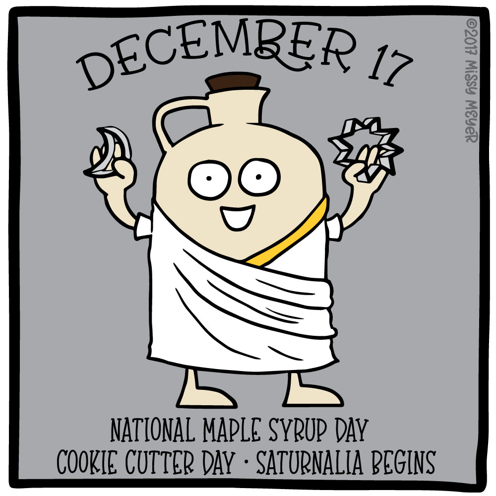 December 17 (every year): National Maple Syrup Day; Cookie Cutter Day; Saturnalia Begins