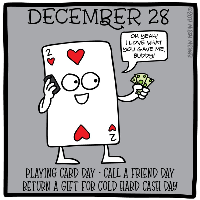 December 28 (every year): Playing Card Day; Call a Friend Day; Return a Gift for Cold Hard Cash Day