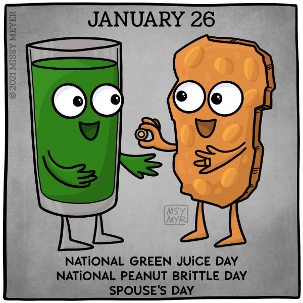 January 26 (every year): National Green Juice Day; National Peanut Brittle Day; Spouse's Day