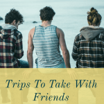 Trips to Take With Friends