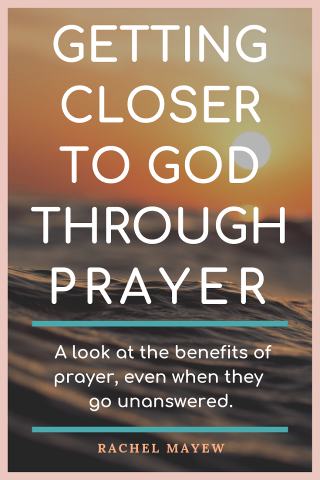 Even when our prayers seem to go unanswered, getting closer to go through prayer is an undeniable benefit. We never leave unchanged! #rachelmayew #benefitsofprayer #gettiingclosertogodthroughprayer #beingingodspresence #godspresence