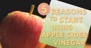 5 Reasons to Start Using Apple Cider Vinegar