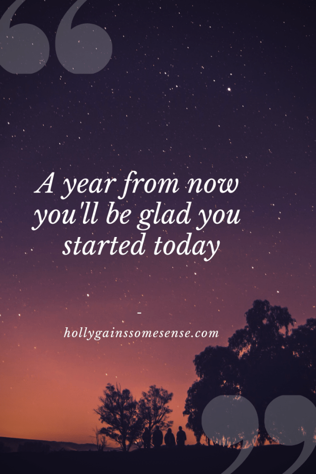 A year from now you'll be glad you started today